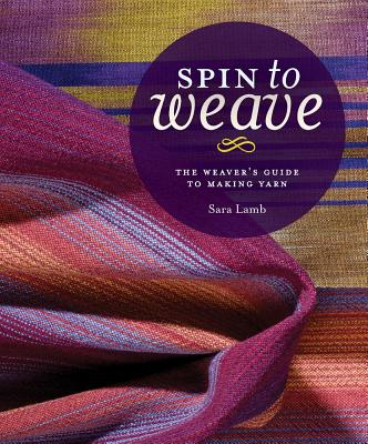 Image for Spin to Weave: The Weaver's Guide to Making Yarn