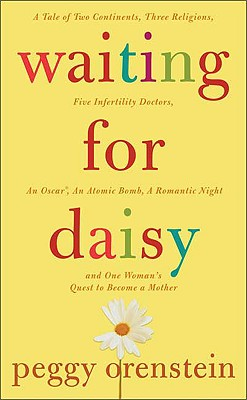Waiting for Daisy: A Tale of Two Continents, Three Religions, Five Infertility Doctors, an Oscar, an Atomic Bomb, a Romantic Night and One Woman's Quest to Become a Mother, Orenstein, Peggy