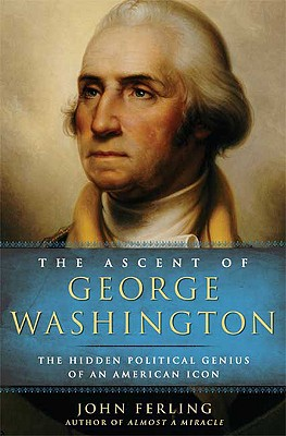 The Ascent of George Washington: The Hidden Political Genius of an American Icon, Ferling, John