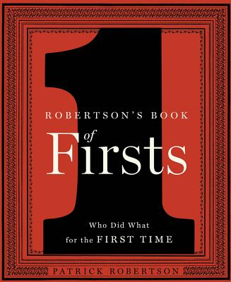 Robertson's Book of Firsts: Who Did What for the First Time, Patrick Robertson