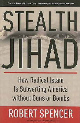 Stealth Jihad: How Radical Islam is Subverting America Without Guns or Bombs, Spencer, Robert