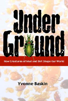 Under Ground: How Creatures of Mud and Dirt Shape Our World, Yvonne Baskin