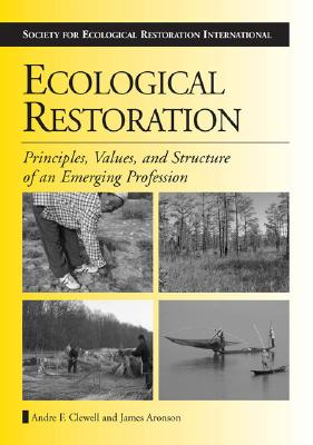 Ecological Restoration: Principles, Values, and Structure of an Emerging Profession (The Science and Practice of Ecological Restoration Series), Clewell, Andre F.; Aronson, James