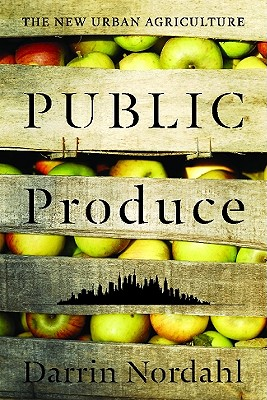 Public Produce: The New Urban Agriculture, Nordahl, Darrin