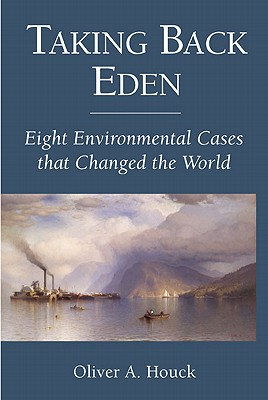Taking Back Eden: Eight Environmental Cases That Changed the World, Houck, Oliver A.