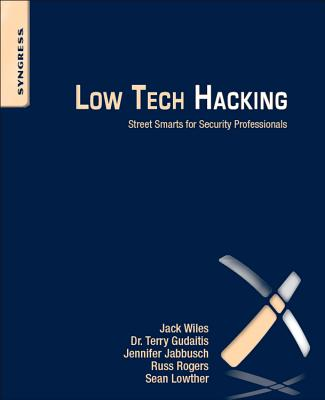 Low Tech Hacking: Street Smarts for Security Professionals, Wiles, Jack; Gudaitis, Terry; Jabbusch, Jennifer; Rogers, Russ; Lowther, Sean