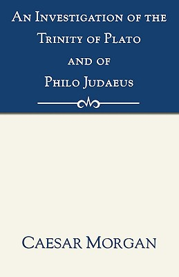 Investigation of the Trinity of Plato and of Philo Judaeus: And of the Effects Which an Attachment to Their Writings Had Upon the Principles and Reaso, Caesar Morgan (Author)