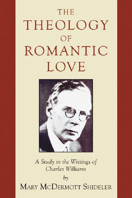 The Theology of Romantic Love: A Study in the Writings of Charles Williams, Mary McDermott Shideler