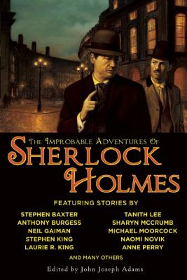 The Improbable Adventures of Sherlock Holmes, Robert J. Sawyer, Stephen King, Michael Moorcock, Sharyn McCrumb, Stephen Baxter, Anne Perry, Barbara Hambly, Tanith Lee, Neil Gaiman