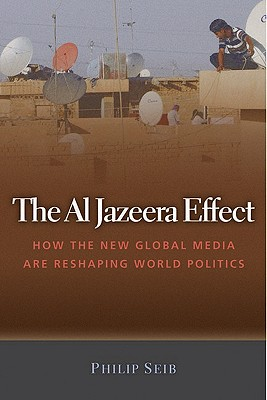 The Al Jazeera Effect: How the New Global Media Are Reshaping World Politics, Seib, Phillip