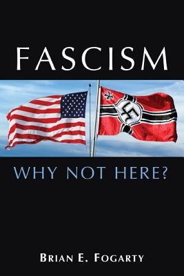 Fascism: Why Not Here?, Brian E. Fogarty
