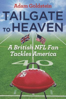 Tailgate to Heaven: A British NFL Fan Tackles America, Goldstein, Adam