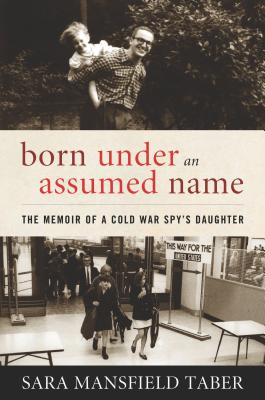 Born Under an Assumed Name: The Memoir of a Cold War Spy's Daughter, Taber, Sara Mansfield