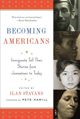 BECOMING AMERICANS: IMMIGRANTS TELL THEIR STORIES FROM JAMESTOWN TO TODAY, HAMILL, PETE