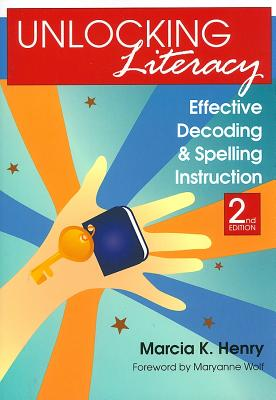 Unlocking Literacy: Effective Decoding and Spelling Instruction, Second Edition, Henry Ph.D., Marcia K.