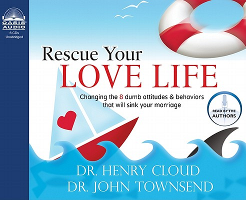 Rescue Your Love Life: Changing Those Dumb Attitudes & Behaviors That Will Sink Your Marriage [UNABRIDGED], Cloud, Henry; Townsend, John