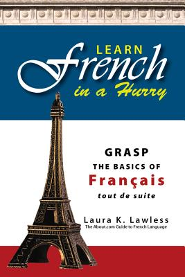 Learn French In A Hurry: Grasp the Basics of Francais Tout De Suite, Laura K. Lawless