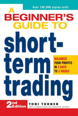 A Beginner's Guide to Short Term Trading: Maximize Your Profits in 3 Days to 3 Weeks, Toni Turner