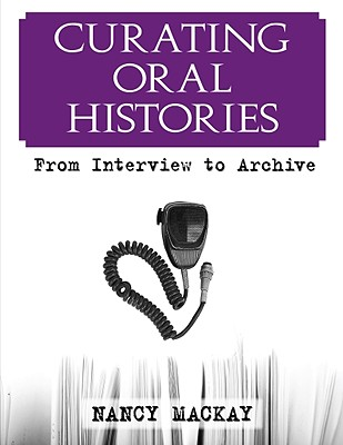 Curating Oral Histories: From Interview to Archive, MacKay, Nancy