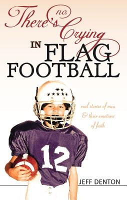 Image for There's No Crying in Flag Football: Real Stories of Men and Their Emotions of Faith
