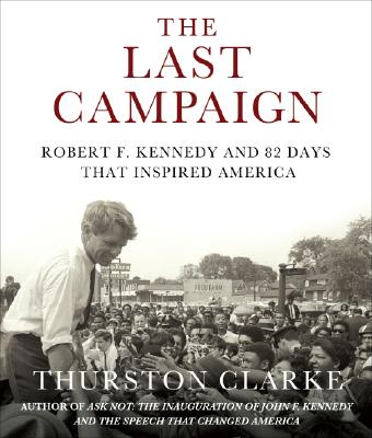The Last Campaign: Robert F. Kennedy and 82 Days That Inspired America, Clarke, Thurston