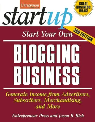 Image for Start Your Own Blogging Business: Generate Income from Advertisers, Subscribers, Merchandising, and More (StartUp Series)