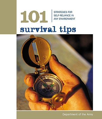 101 Survival Tips: Strategies for Self-Reliance in Any Environment, Department of Army