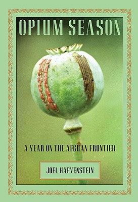 Opium Season: A Year On The Afghan Frontier, Hafvenstein, Joel