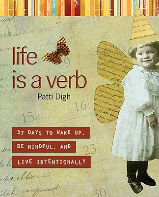 Life Is a Verb: 37 Days to Wake Up, Be Mindful, and Live Intentionally, Patti Digh