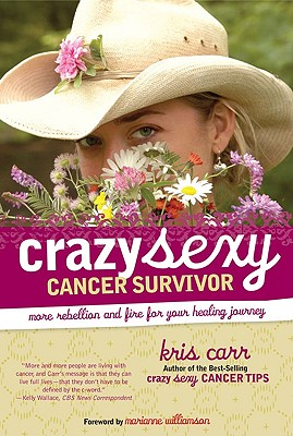 Crazy Sexy Cancer Survivor: More Rebellion and Fire for Your Healing Journey, Kris Carr