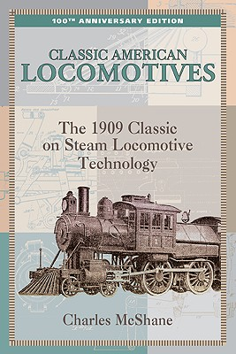 Classic American Locomotives: The 1909 Classic On Steam Locomotive Technology, Mcshane, Charles