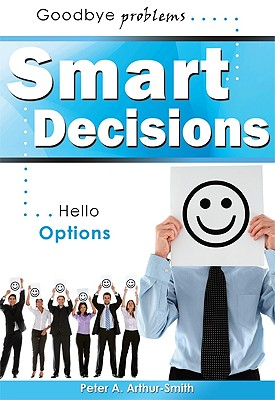 Smart Decisions: Goodbye Problems   Hello Options, Arthur-Smith, Peter A.