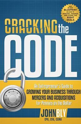 Cracking The Code: An Entrepreneur's Guide to Growing Your Business Through Mergers And Acquisitions For Pennies On The Dollar, Bly, John