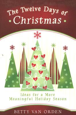 The Twelve Days of Christmas: Ideas for a More Meaningful Holiday Season, BETTY VAN ORDEN