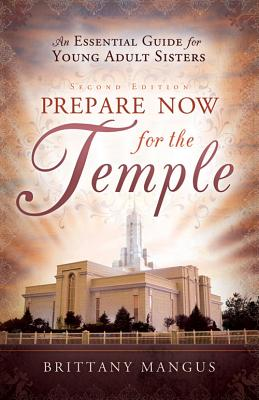 Prepare Now for the Temple: An Essential Guide for Young Adult Sisters, Brittany Mangus