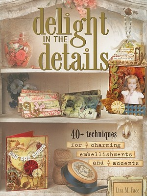 Image for Delight in the Details: 40+ Techniques for Charming Embellishments and Accents