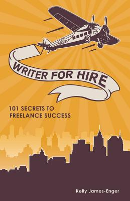 Writer for Hire: 101 Secrets to Freelance Success, Kelly James-Enger