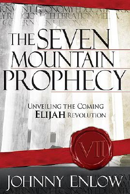 The Seven Mountain Prophecy: Unveiling the Coming Elijah Revolution, Enlow, Johnny