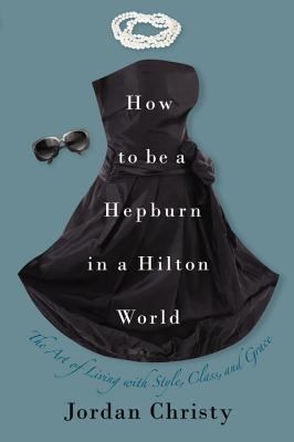 How to Be a Hepburn in a Hilton World: The Art of Living with Style, Class, and Grace, Jordan Christy