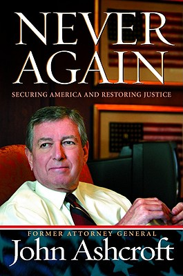 Never Again: Securing America and Restoring Justice, JOHN ASHCROFT