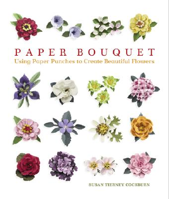 Paper Bouquet: Using Paper Punches to Create Beautiful Flowers, Cockburn, Susan Tierney