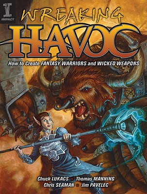 Wreaking Havoc: How To Create Fantasy Warriors And Wicked Weapons, Jim Pavelec; Chuck Lukacs; Thomas Manning; Christopher Seaman