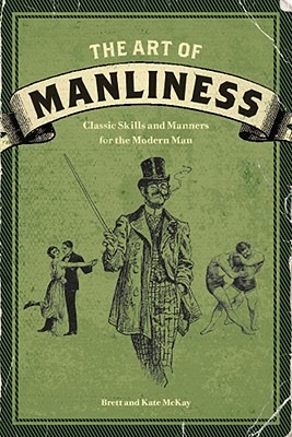 The Art of Manliness: Classic Skills and Manners for the Modern Man, Brett McKay, Kate McKay