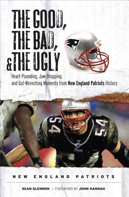 Image for The Good, the Bad, & the Ugly: New England Patriots: Heart-Pounding, Jaw-Dropping, and Gut-Wrenching Moments from New England Patriots History