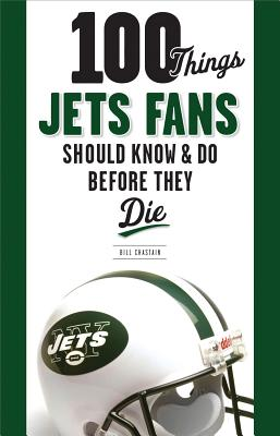 "100 Things Jets Fans Should Know & Do Before They Die (100 Things...Fans Should Know), ""Chastain, Bill"""