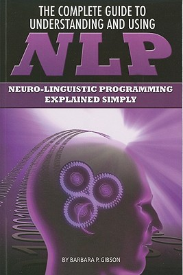 The Complete Guide to Understanding and Using NLP: Neuro-linguistic Programming Explained Simply, Gibson, Barbara