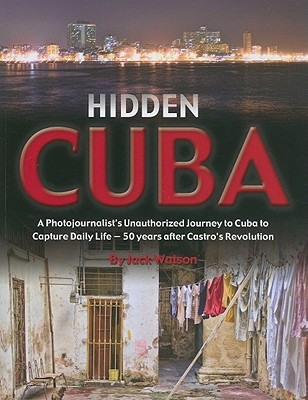 Image for Hidden Cuba: A Photojournalist's Unauthorized Journey to Cuba to Capture Daily Life: 50 Years After Castro's Revolution