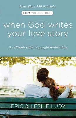 When God Writes Your Love Story (Expanded Edition): The Ultimate Guide to Guy/Girl Relationships, Eric Ludy, Leslie Ludy