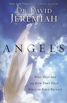 Angels: Who They Are and How They Help--What the Bible Reveals, Dr. David Jeremiah