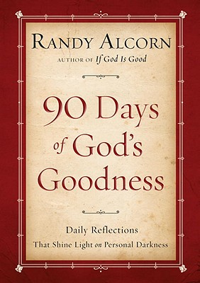 Ninety Days of God's Goodness: Daily Reflections That Shine Light on Personal Darkness, Randy Alcorn
